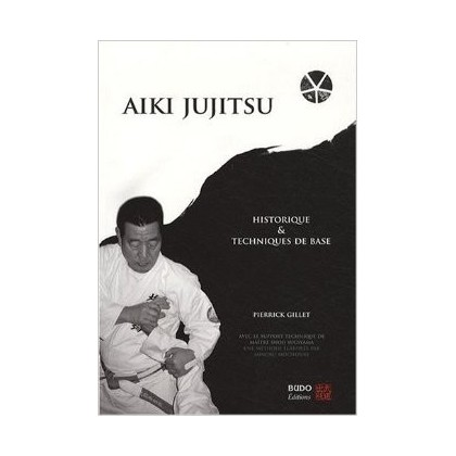 Aïki jujitsu. Historique et techniques de base - Pierrick Gillet
